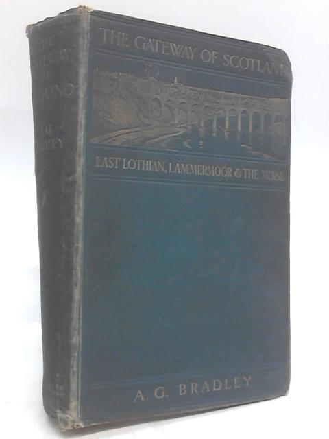 The Gateway of Scotland Or East Lothian, Lammermoor and the Merse By A G Bradley