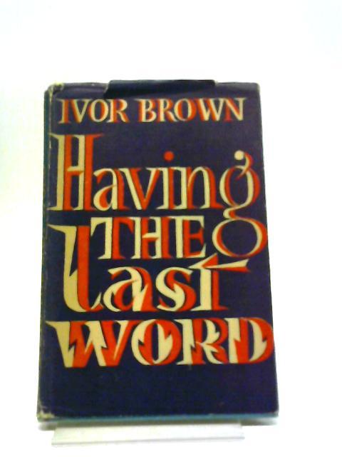 Having The Last Word. by Ivor Brown