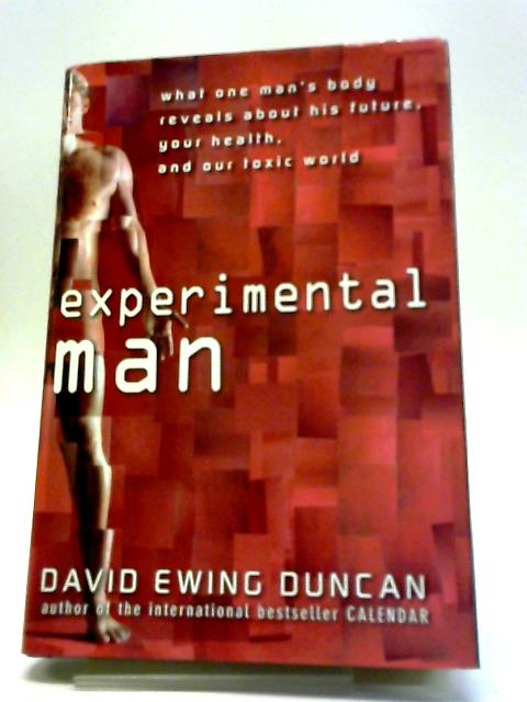 Experimental Man: What One Man's Body Reveals About His Future, Your Health, and Our Toxic World By David Ewing Duncan