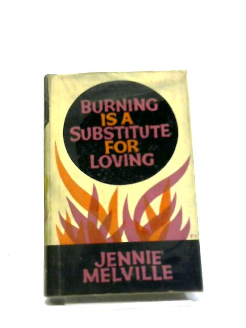 Burning Is A Substitute For Loving. by Jennie Melville,