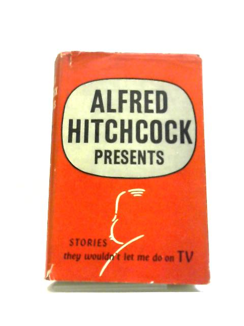 Alfred Hitchcock Presents, Stories They Wouldn't Let Me Do On TV by Alfred Hitchcock
