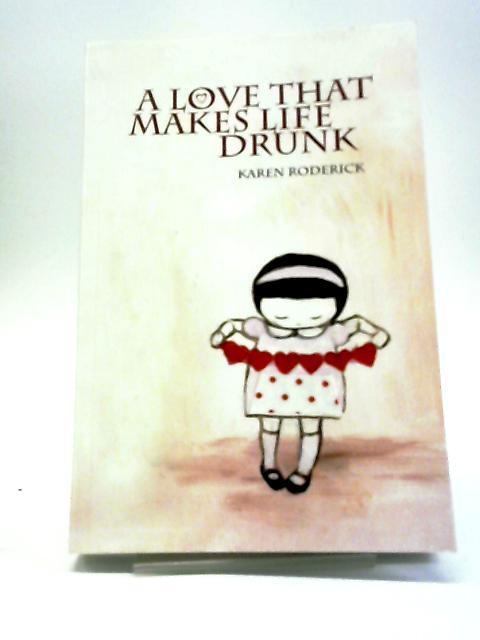 A Love That Makes Life Drunk by Karen Roderick