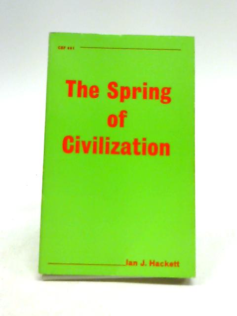 Spring Of Civilization By Hackett. Ian J