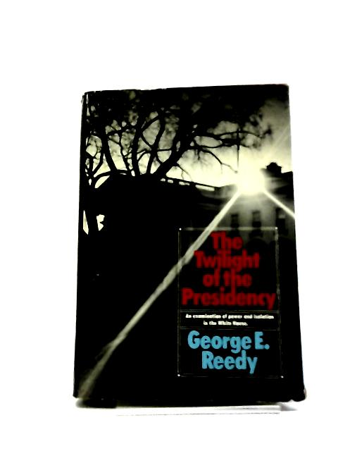 The Twilight Of The Presidency by G E Reedy