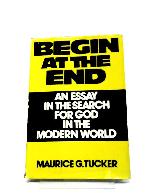 Begin At The End: An Essay In The Search For God In The Modern World By Maurice G Tucker