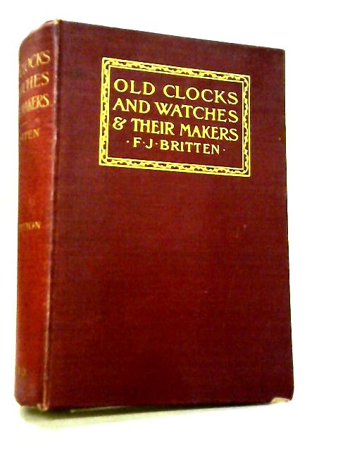 Old Clocks and Watches & Their Makers by F. J. Britten