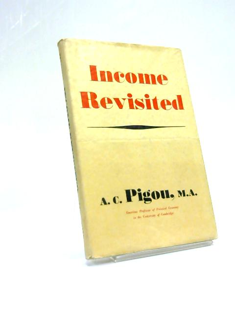 Income revisited : being a sequel to Income: an introduction to economics By A C Pigou