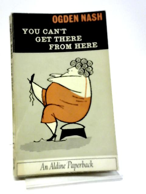 You Can't Get There from Here (Aldine Paperbacks) By Nash, Ogden