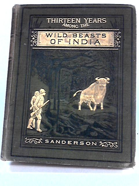 Thirteen years among the wild beasts of India by Sanderson, George P.