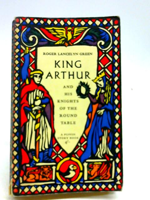 King Arthur And His Knight Of The Round Table by Roger Lancelyn Green