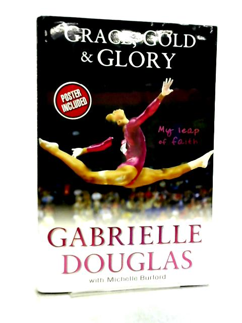 Grace, Gold, and Glory, My Leap of Faith By Gabrielle Douglas