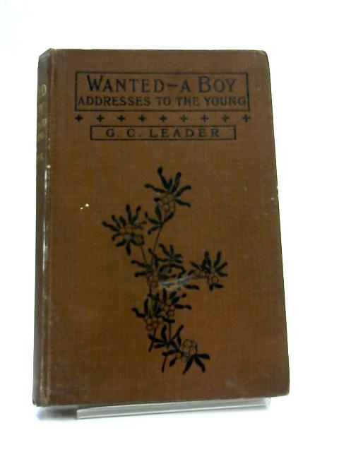 Wanted a Boy and Other Addresses to the Young By George C. Leader
