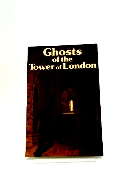 Ghosts Of The Tower Of London by G Abbott