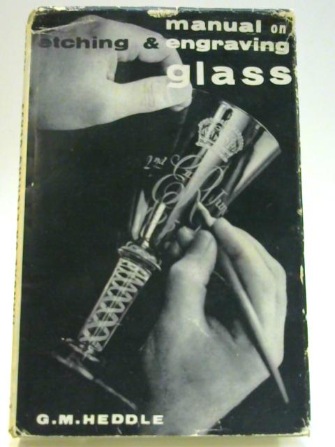 A Manual On Etching and Engraving Glass by G. M. Heddle
