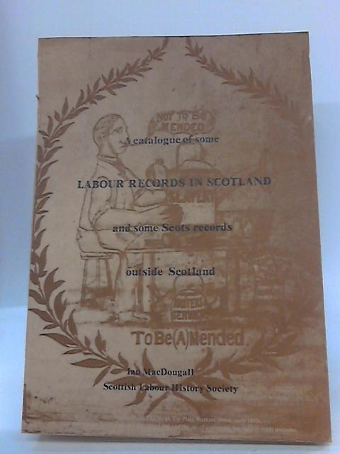 A Catalogue of Some Labour Records in Scotland and Some Scots Records Outside Scotland by Ian Macdougal