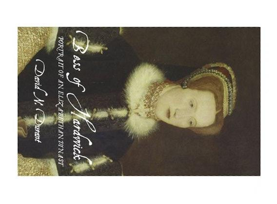 Bess of Hardwick: Portrait of an Elizabethan Dynast by N. Durant, David