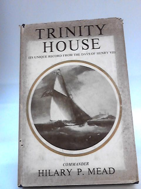 Trinity House: Its Unique Record From the Days of Henry VIII by Hilary P. Mead