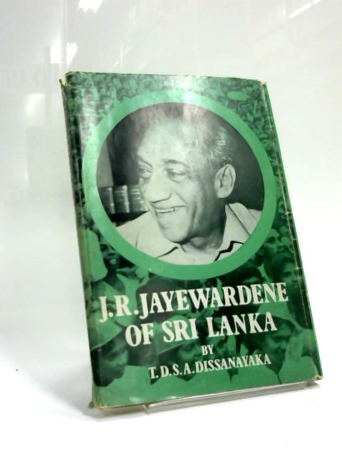 J. R. Jayewardene of Sri Lanka by T. D. S. A. Dissanayaka