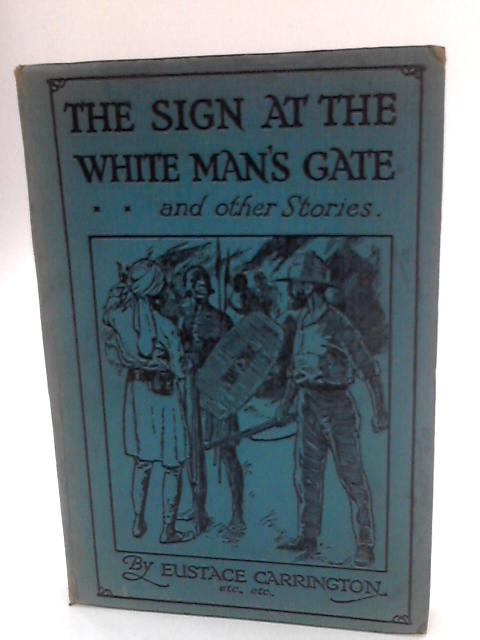 The Sign At The White Mans Gate: And Other Stories Including The Camp At Thorpe Bay; The Pathfinder Goes Home; At The Court Of King Mtesa; And Stolen By The Arabs by T Carrington and various Authors