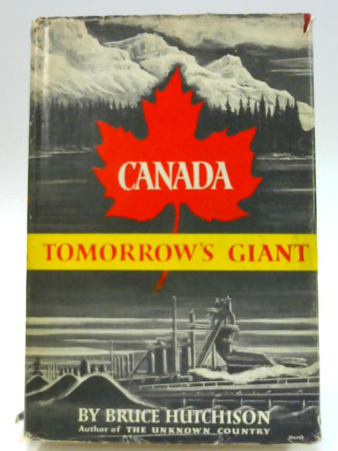 Canada: Tomorrow's Giant By Bruce Hutchinson