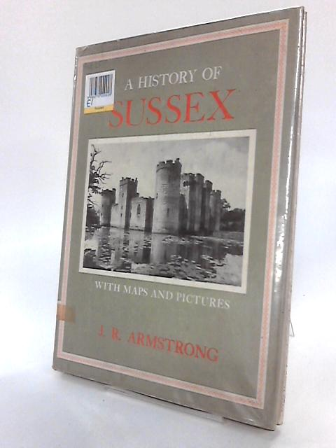 A History of Sussex - with maps and pictures by J R. Armstrong