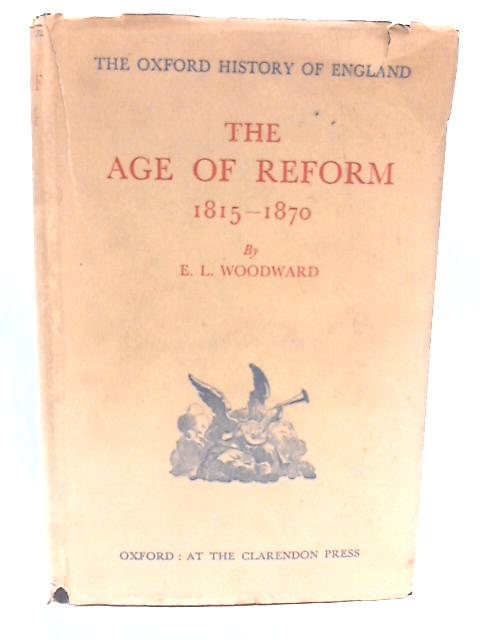 The Age of Reform 1815-1870 By Woodward. E L.
