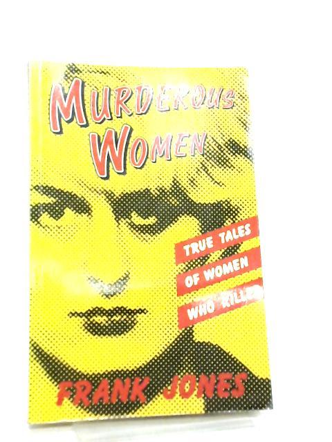 Murderous Women, True Tales of Women Who Killed By Frank Jones