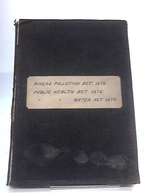E Public Health Act 1875, the Rivers Pollution Prevention Act 1876, Public Health (Water) Act 1878 By Anon