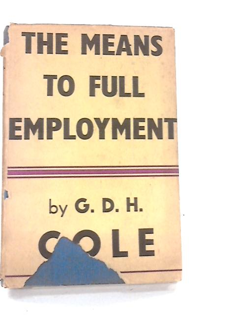 The Means to Full Employment. By G.D.H.Cole