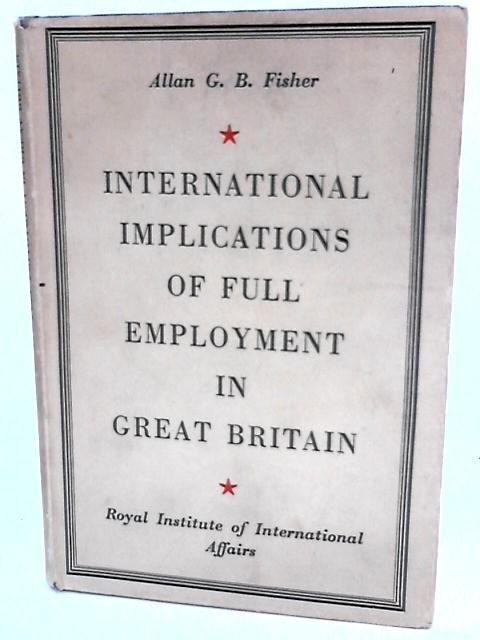 International Implications of Full Employment In Great Britain By Fisher, A.G.B.