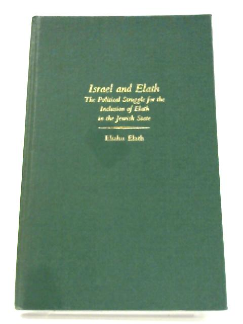 Israel and Elath: The political struggle for the inclusion of Elath in the Jewish State By Eliahu Elath