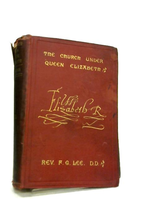 The Church under Queen Elizabeth, An Historical Sketch Volume II By Frederick George Lee