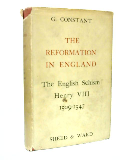 The Reformation In England I, The English Schism Henry VIII 1509-1547 By G. Constant