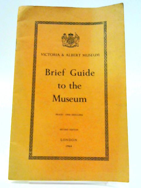 Victoria & Albert Museum: Brief Guide to the Museum By Unknown