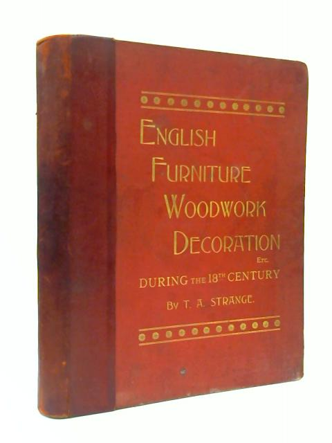 English Furniture, Decoration, Woodwork and Allied Arts, from the Last Half of the Seventeenth Century to the Earlier Part of the Nineteenth Century by Thomas Arthur Strange
