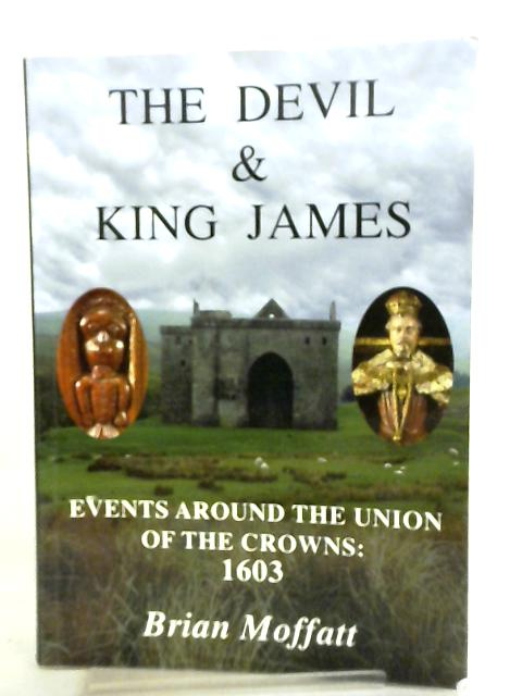 The Devil and King James, Events Around the Union of the Crowns - 1603 by Brian Moffatt