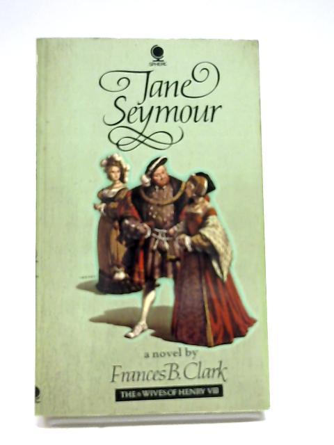 Jane Seymour (Mistress Jane Seymour) (Six Wives of Henry VIII Series) by Frances Betty Clark