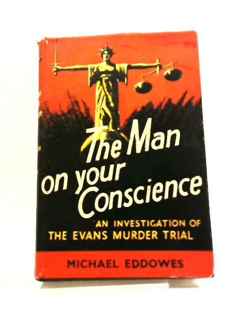 The Man On Your Conscience: An Investigation Of The Evans Murder Trial by Michael Eddowes