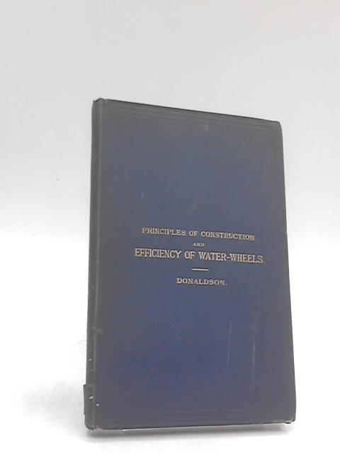 Principles of construction and efficiency of water wheels by William donaldson