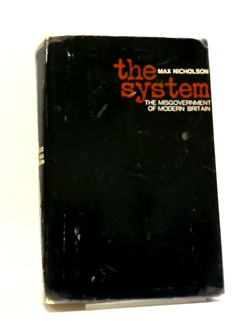 The System: The Misgovernment Of Modern Britain by Max Nicholson