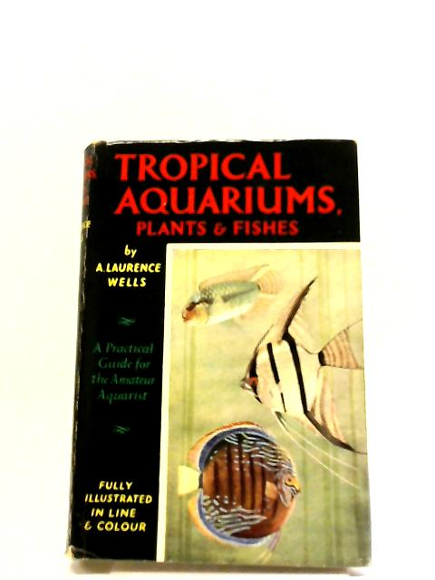 Tropical Aquariums, Plants And Fishes. by Laurence Wells