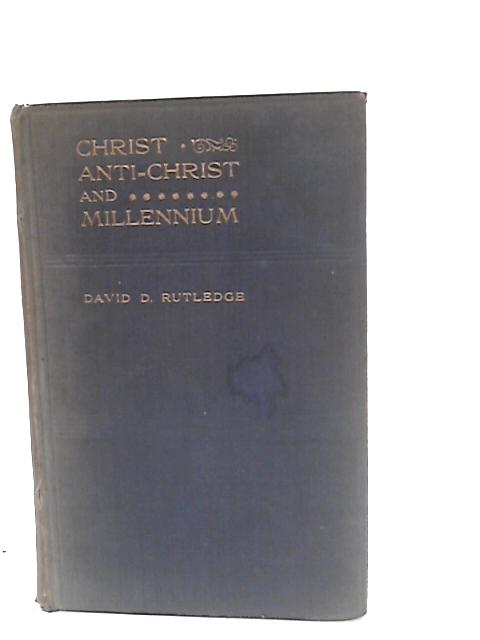 Christ Anti-Christ and Millennium by Rev. David D. Rutledge