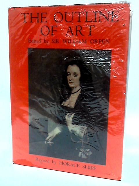 The Outline of Art by Ed. Sir William Oropen Revised. Horace Shipp