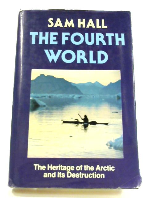 The Fourth World: The Heritage of the Arctic and its Destruction by Sam Hall