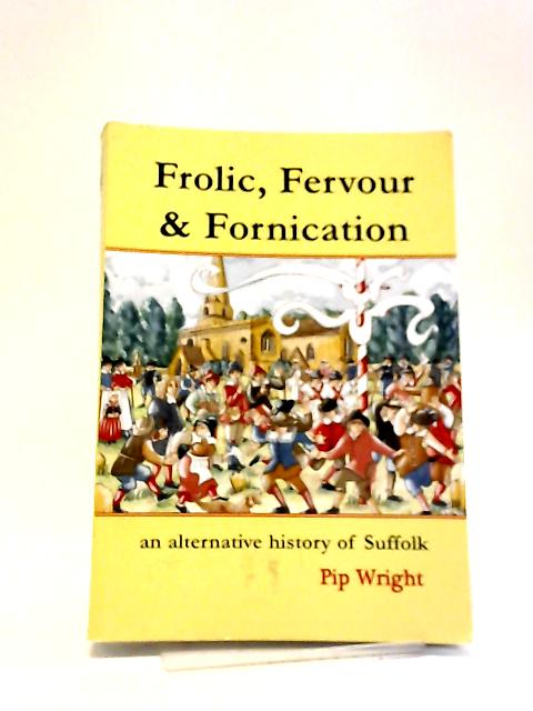 Frolic, Fervour & Fornication: An Alternative History of Suffolk by Pip Wright