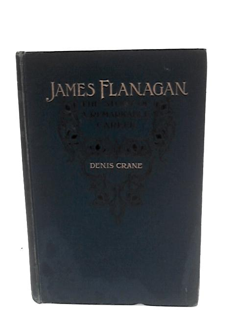 James Flanagan : The Story of a Remarkable Career by Denis Crane by Cranfield, Walter Thomas (1874-)