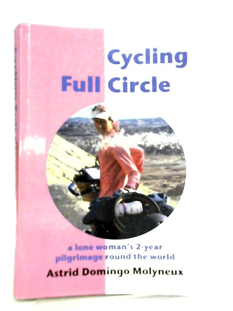 Cycling Full Circle, A Lone Woman's 2-year Pilgrimage Round the World by Astrid D. Molyneux
