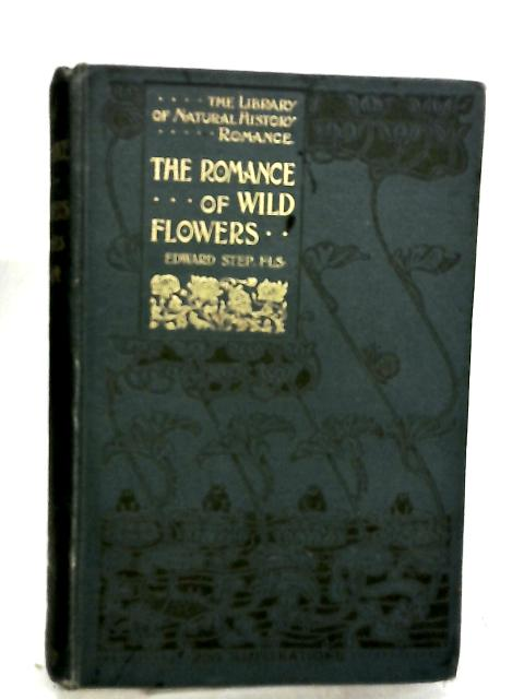 The Romance Of Wild Flowers A Company To The British Flora by Step, Edward
