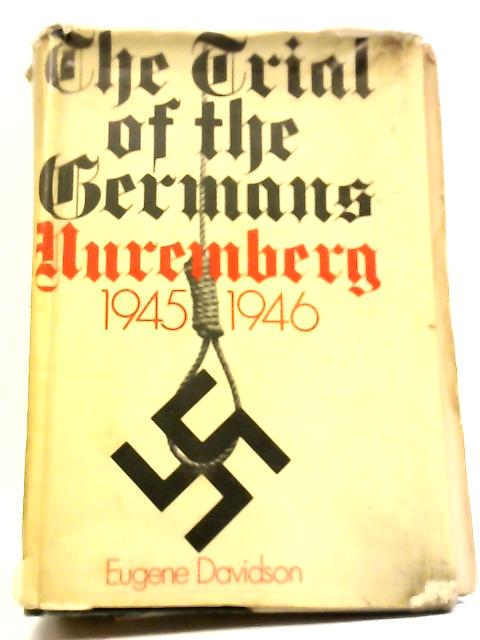 The Trial Of The Germans: Nuremberg 1945-1946 by Eugene Davidson