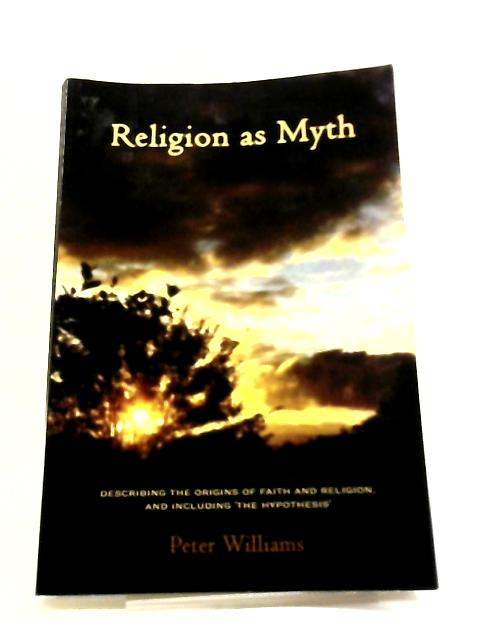 Religion as Myth: Describing The Origins Of Faith And Religion, And Including 'The Hypothesis by Peter Williams,